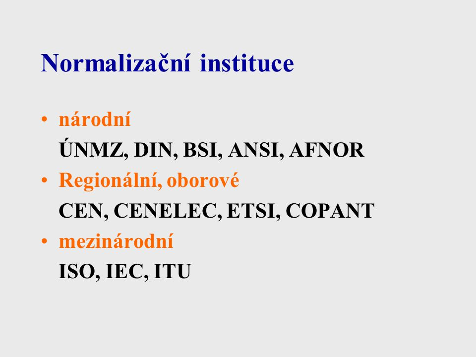 Normalizační instituce národní ÚNMZ, DIN, BSI, ANSI, AFNOR Regionální, oborové CEN, CENELEC, ETSI, COPANT mezinárodní ISO, IEC, ITU