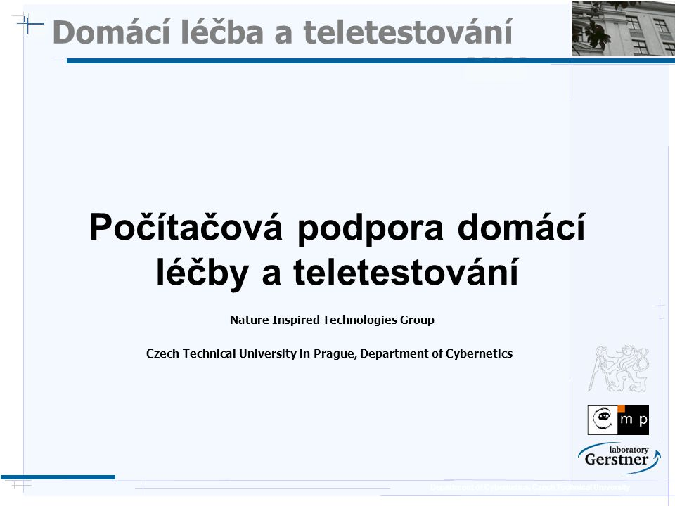 Department of Cybernetics, Czech Technical University Domácí léčba a teletestování Nature Inspired Technologies Group Počítačová podpora domácí léčby a teletestování Czech Technical University in Prague, Department of Cybernetics