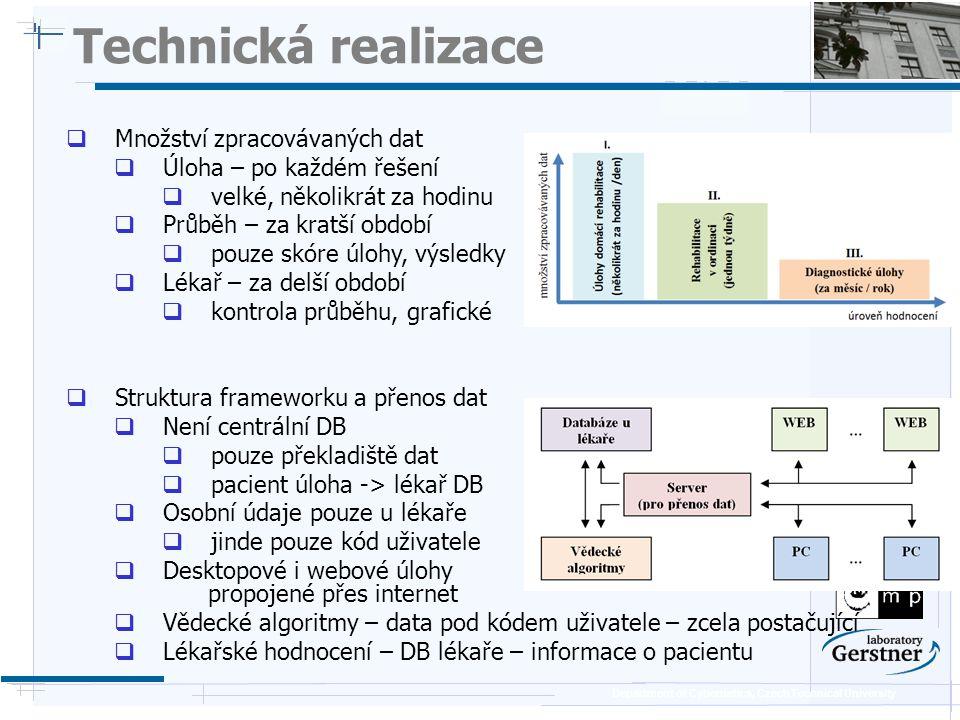 Department of Cybernetics, Czech Technical University Technická realizace  Množství zpracovávaných dat  Úloha – po každém řešení  velké, několikrát za hodinu  Průběh – za kratší období  pouze skóre úlohy, výsledky  Lékař – za delší období  kontrola průběhu, grafické  Struktura frameworku a přenos dat  Není centrální DB  pouze překladiště dat  pacient úloha -> lékař DB  Osobní údaje pouze u lékaře  jinde pouze kód uživatele  Desktopové i webové úlohy propojené přes internet  Vědecké algoritmy – data pod kódem uživatele – zcela postačující  Lékařské hodnocení – DB lékaře – informace o pacientu