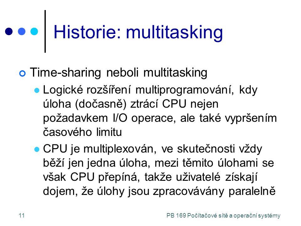 PB 169 Počítačové sítě a operační systémy11 Historie: multitasking Time-sharing neboli multitasking Logické rozšíření multiprogramování, kdy úloha (dočasně) ztrácí CPU nejen požadavkem I/O operace, ale také vypršením časového limitu CPU je multiplexován, ve skutečnosti vždy běží jen jedna úloha, mezi těmito úlohami se však CPU přepíná, takže uživatelé získají dojem, že úlohy jsou zpracovávány paralelně