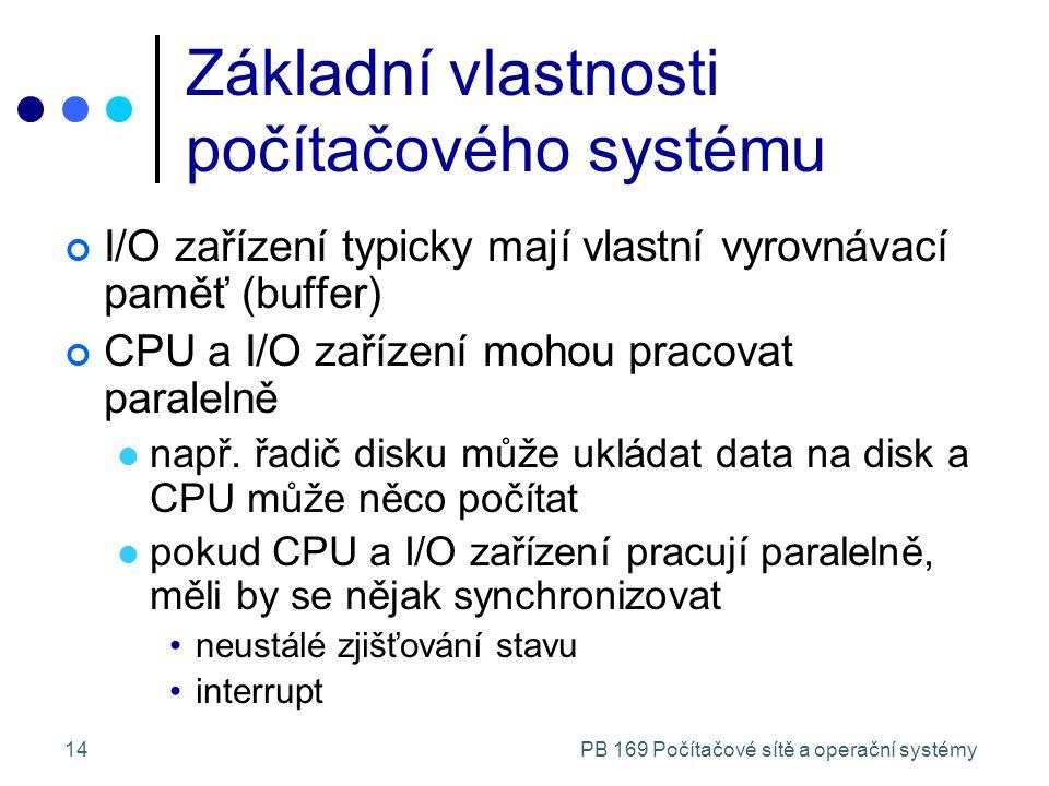 PB 169 Počítačové sítě a operační systémy14 Základní vlastnosti počítačového systému I/O zařízení typicky mají vlastní vyrovnávací paměť (buffer) CPU a I/O zařízení mohou pracovat paralelně např.
