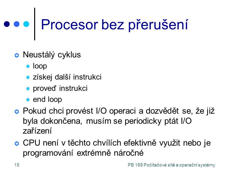 PB 169 Počítačové sítě a operační systémy15 Procesor bez přerušení Neustálý cyklus loop získej další instrukci proveď instrukci end loop Pokud chci provést I/O operaci a dozvědět se, že již byla dokončena, musím se periodicky ptát I/O zařízení CPU není v těchto chvílích efektivně využit nebo je programování extrémně náročné