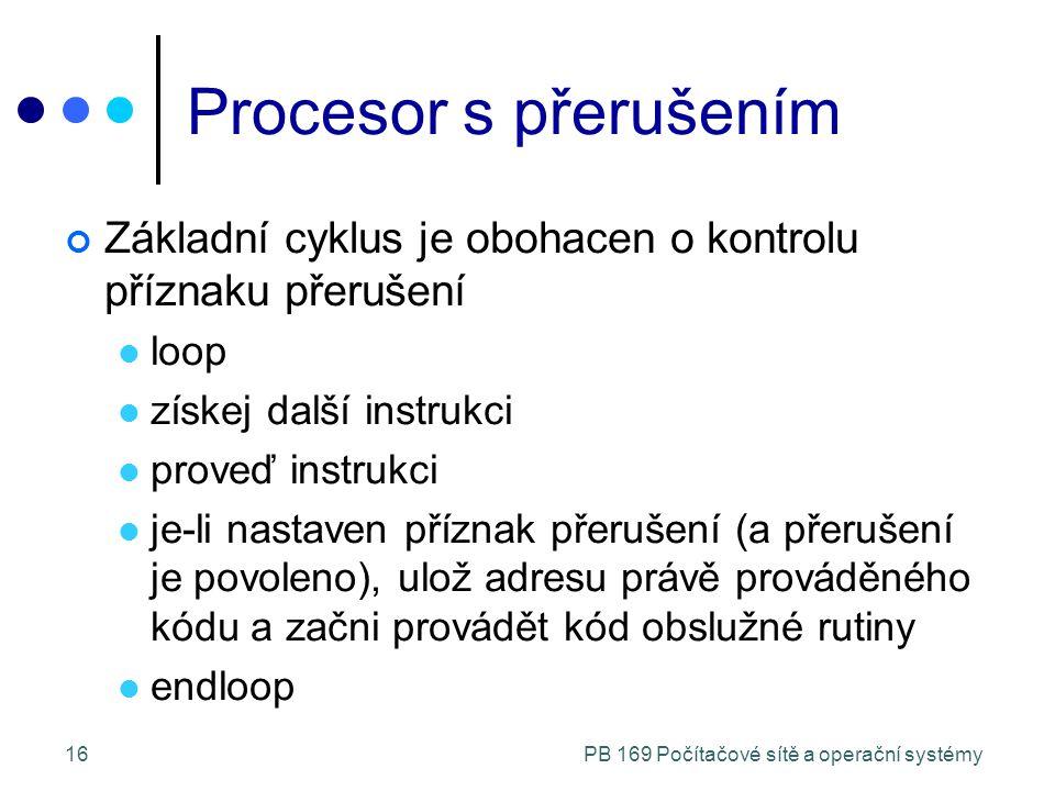 PB 169 Počítačové sítě a operační systémy16 Procesor s přerušením Základní cyklus je obohacen o kontrolu příznaku přerušení loop získej další instrukci proveď instrukci je-li nastaven příznak přerušení (a přerušení je povoleno), ulož adresu právě prováděného kódu a začni provádět kód obslužné rutiny endloop