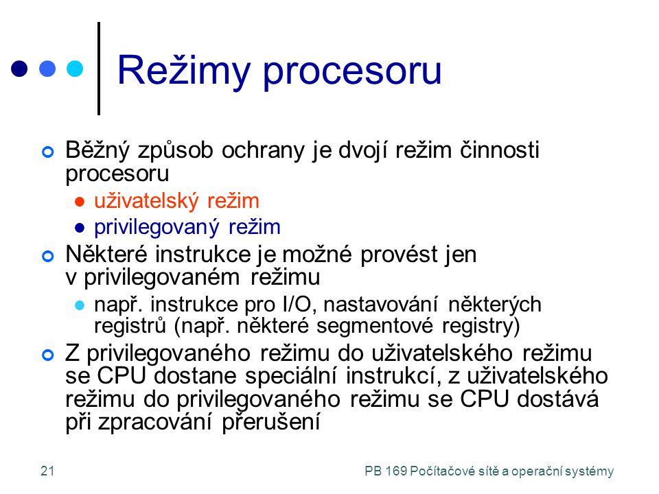 PB 169 Počítačové sítě a operační systémy21 Režimy procesoru Běžný způsob ochrany je dvojí režim činnosti procesoru uživatelský režim privilegovaný režim Některé instrukce je možné provést jen v privilegovaném režimu např.