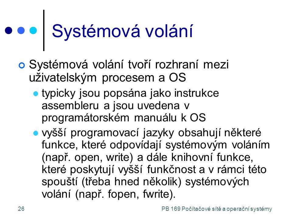 PB 169 Počítačové sítě a operační systémy26 Systémová volání Systémová volání tvoří rozhraní mezi uživatelským procesem a OS typicky jsou popsána jako instrukce assembleru a jsou uvedena v programátorském manuálu k OS vyšší programovací jazyky obsahují některé funkce, které odpovídají systémovým voláním (např.