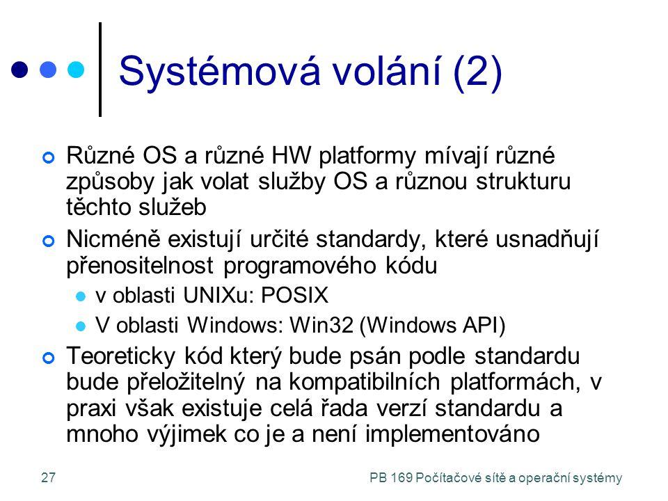 PB 169 Počítačové sítě a operační systémy27 Systémová volání (2) Různé OS a různé HW platformy mívají různé způsoby jak volat služby OS a různou strukturu těchto služeb Nicméně existují určité standardy, které usnadňují přenositelnost programového kódu v oblasti UNIXu: POSIX V oblasti Windows: Win32 (Windows API) Teoreticky kód který bude psán podle standardu bude přeložitelný na kompatibilních platformách, v praxi však existuje celá řada verzí standardu a mnoho výjimek co je a není implementováno
