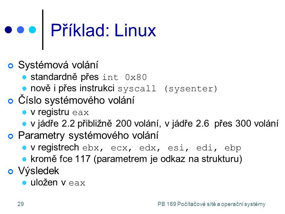 PB 169 Počítačové sítě a operační systémy29 Příklad: Linux Systémová volání standardně přes int 0x80 nově i přes instrukci syscall (sysenter) Číslo systémového volání v registru eax v jádře 2.2 přibližně 200 volání, v jádře 2.6 přes 300 volání Parametry systémového volání v registrech ebx, ecx, edx, esi, edi, ebp kromě fce 117 (parametrem je odkaz na strukturu) Výsledek uložen v eax