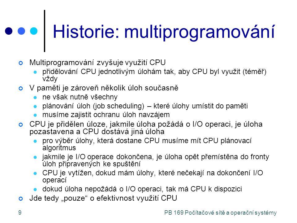 """PB 169 Počítačové sítě a operační systémy9 Historie: multiprogramování Multiprogramování zvyšuje využití CPU přidělování CPU jednotlivým úlohám tak, aby CPU byl využit (téměř) vždy V paměti je zároveň několik úloh současně ne však nutně všechny plánování úloh (job scheduling) – které úlohy umístit do paměti musíme zajistit ochranu úloh navzájem CPU je přidělen úloze, jakmile úloha požádá o I/O operaci, je úloha pozastavena a CPU dostává jiná úloha pro výběr úlohy, která dostane CPU musíme mít CPU plánovací algoritmus jakmile je I/O operace dokončena, je úloha opět přemístěna do fronty úloh připravených ke spuštění CPU je vytížen, dokud mám úlohy, které nečekají na dokončení I/O operací dokud úloha nepožádá o I/O operaci, tak má CPU k dispozici Jde tedy """"pouze o efektivnost využití CPU"""