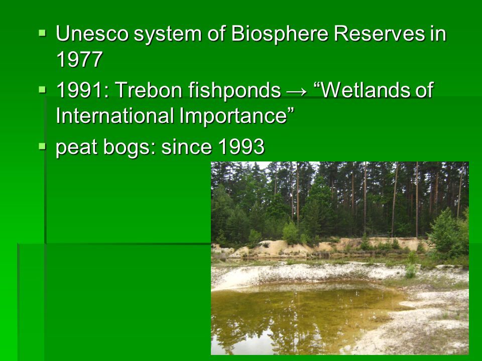  Unesco system of Biosphere Reserves in 1977  1991: Trebon fishponds → Wetlands of International Importance  peat bogs: since 1993