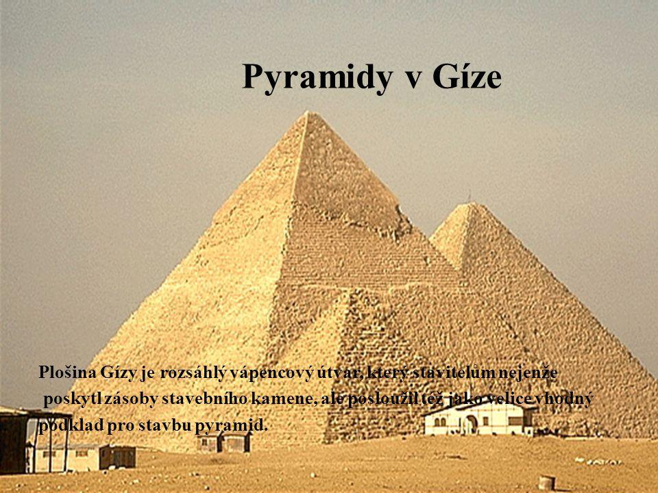 Pyramidy v Gíze Plošina Gízy je rozsáhlý vápencový útvar, který stavitelům nejenže poskytl zásoby stavebního kamene, ale posloužil též jako velice vhodný podklad pro stavbu pyramid.