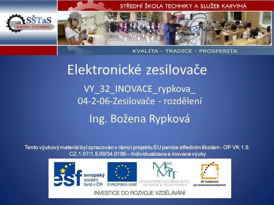 Elektronické zesilovače VY_32_INOVACE_rypkova_ 04-2-06-Zesilovače - rozdělení Tento výukový materiál byl zpracován v rámci projektu EU peníze středním školám - OP VK 1.5.