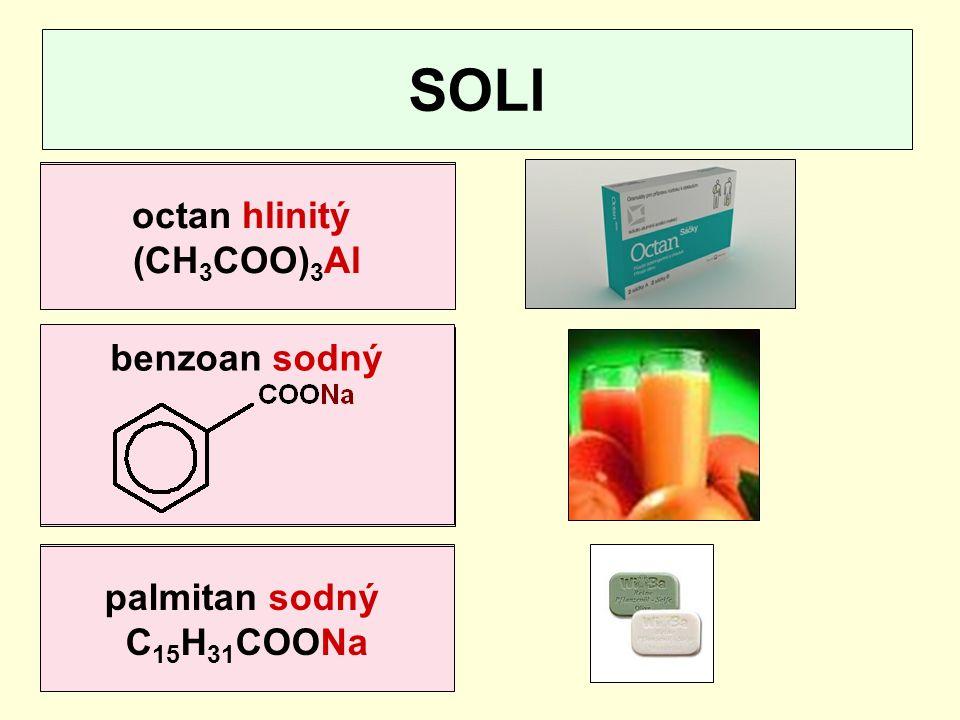 SOLI kyselina octová CH 3 COOH kyselina palmitová C 15 H 31 COOH kyselina benzoová octan hlinitý (CH 3 COO) 3 Al palmitan sodný C 15 H 31 COONa benzoa