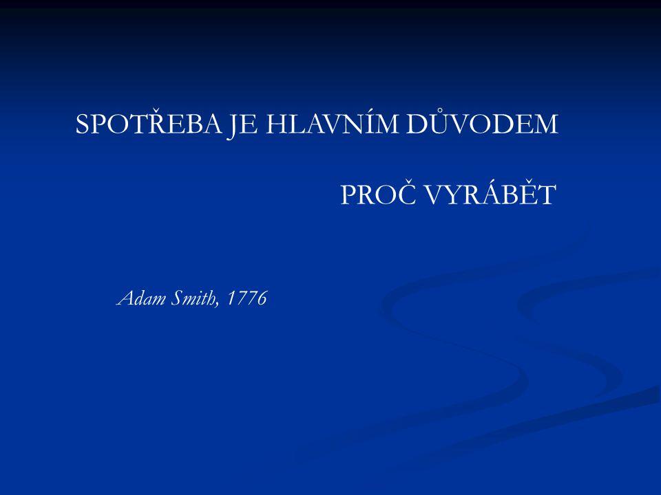 SPOTŘEBA JE HLAVNÍM DŮVODEM PROČ VYRÁBĚT Adam Smith, 1776