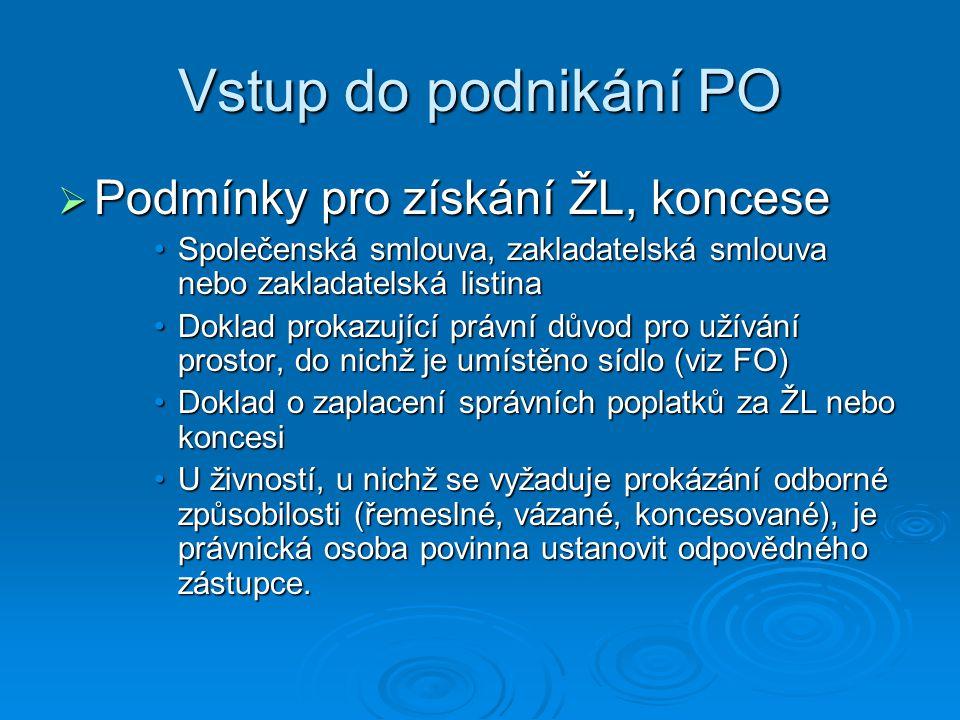 Vstup do podnikání PO  Podmínky pro získání ŽL, koncese Společenská smlouva, zakladatelská smlouva nebo zakladatelská listinaSpolečenská smlouva, zakladatelská smlouva nebo zakladatelská listina Doklad prokazující právní důvod pro užívání prostor, do nichž je umístěno sídlo (viz FO)Doklad prokazující právní důvod pro užívání prostor, do nichž je umístěno sídlo (viz FO) Doklad o zaplacení správních poplatků za ŽL nebo koncesiDoklad o zaplacení správních poplatků za ŽL nebo koncesi U živností, u nichž se vyžaduje prokázání odborné způsobilosti (řemeslné, vázané, koncesované), je právnická osoba povinna ustanovit odpovědného zástupce.U živností, u nichž se vyžaduje prokázání odborné způsobilosti (řemeslné, vázané, koncesované), je právnická osoba povinna ustanovit odpovědného zástupce.