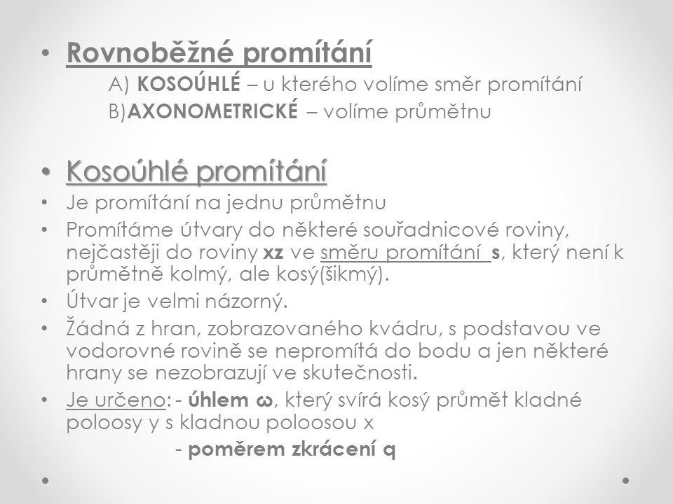 Rovnoběžné promítání A) KOSOÚHLÉ – u kterého volíme směr promítání B) AXONOMETRICKÉ – volíme průmětnu Kosoúhlé promítání Kosoúhlé promítání Je promítání na jednu průmětnu Promítáme útvary do některé souřadnicové roviny, nejčastěji do roviny xz ve směru promítání s, který není k průmětně kolmý, ale kosý(šikmý).