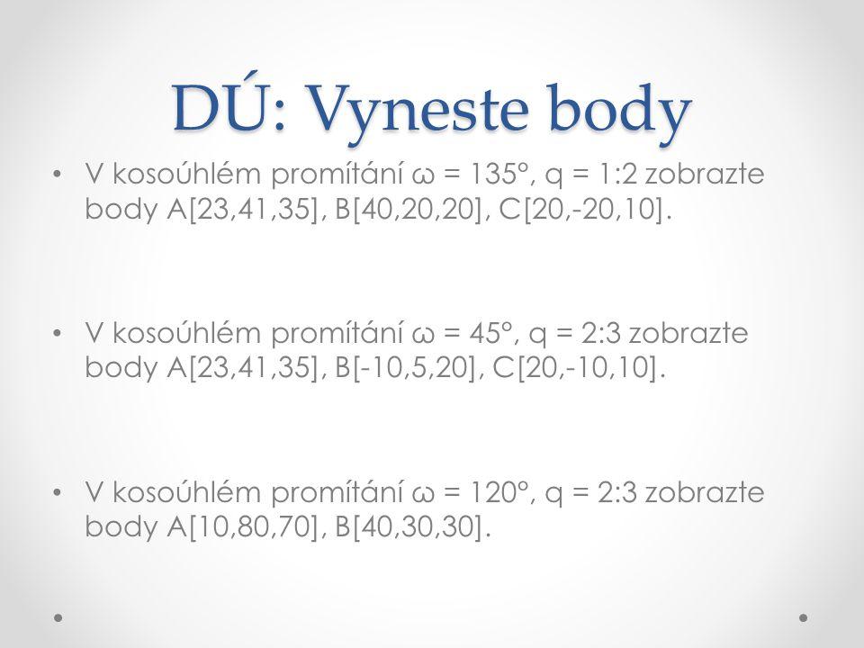 DÚ: Vyneste body V kosoúhlém promítání ω = 135°, q = 1:2 zobrazte body A[23,41,35], B[40,20,20], C[20,-20,10].