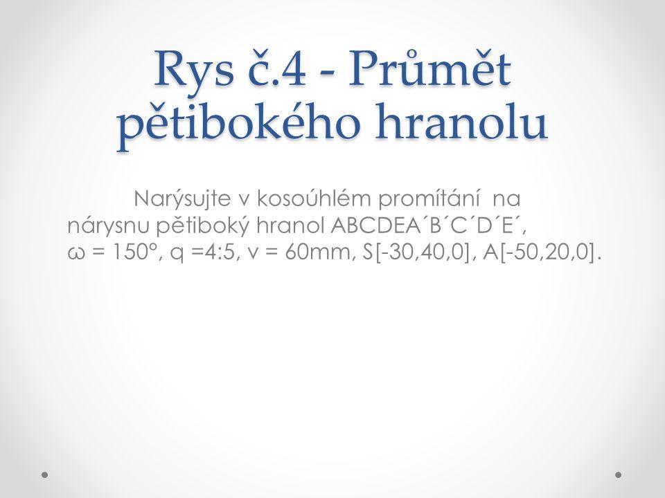 Rys č.4 - Průmět pětibokého hranolu Narýsujte v kosoúhlém promítání na nárysnu pětiboký hranol ABCDEA´B´C´D´E´, ω = 150°, q =4:5, v = 60mm, S[-30,40,0], A[-50,20,0].