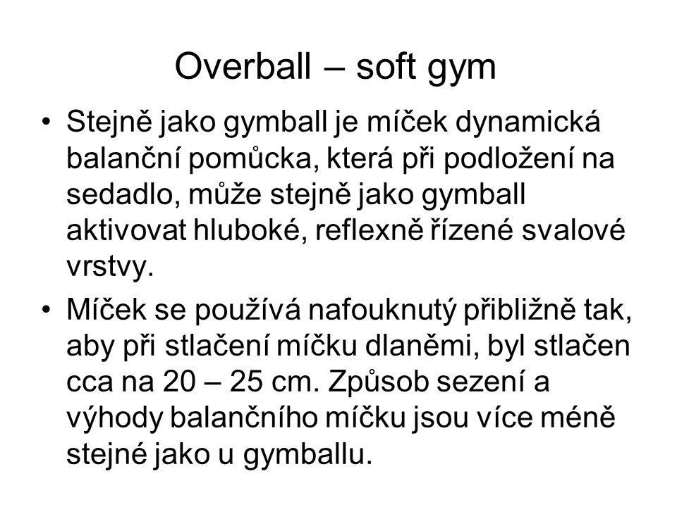 Overball – soft gym Stejně jako gymball je míček dynamická balanční pomůcka, která při podložení na sedadlo, může stejně jako gymball aktivovat hluboké, reflexně řízené svalové vrstvy.