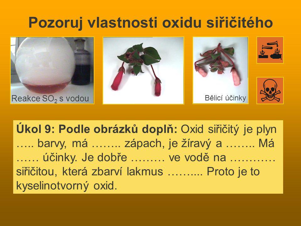 Pozoruj vlastnosti oxidu siřičitého Úkol 9: Podle obrázků doplň: Oxid siřičitý je plyn …..