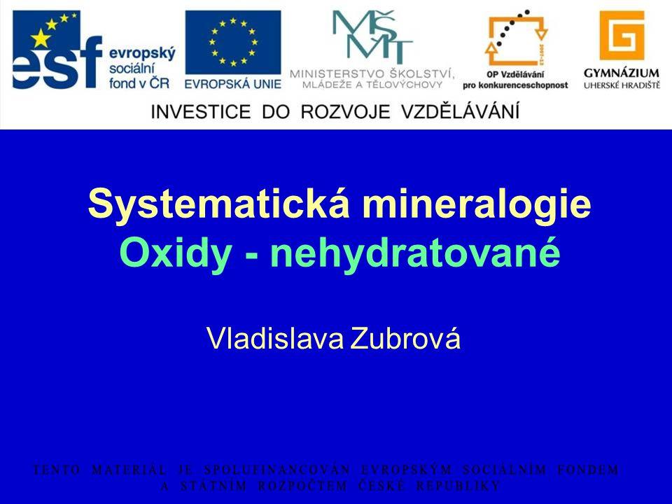 Systematická mineralogie Oxidy - nehydratované Vladislava Zubrová