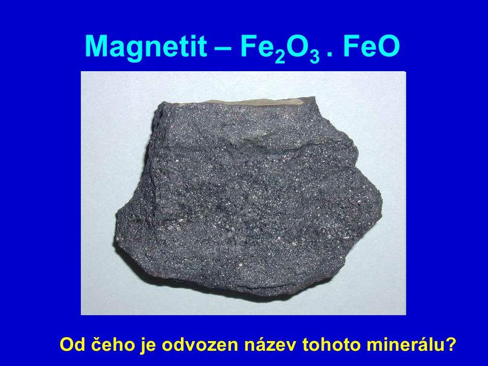 Magnetit – Fe 2 O 3. FeO Od čeho je odvozen název tohoto minerálu?