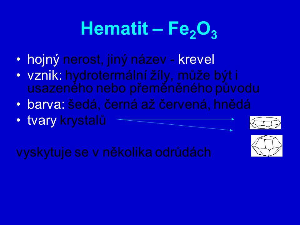 Hematit – Fe 2 O 3 hojný nerost, jiný název - krevel vznik: hydrotermální žíly, může být i usazeného nebo přeměněného původu barva: šedá, černá až červená, hnědá tvary krystalů vyskytuje se v několika odrůdách