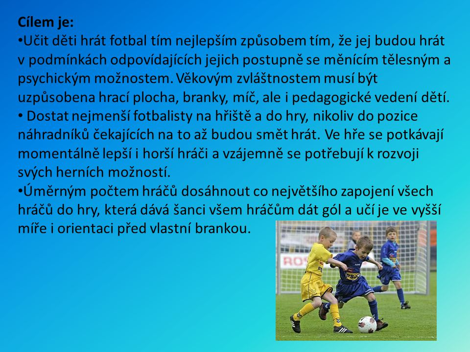 Cílem je: Učit děti hrát fotbal tím nejlepším způsobem tím, že jej budou hrát v podmínkách odpovídajících jejich postupně se měnícím tělesným a psychi