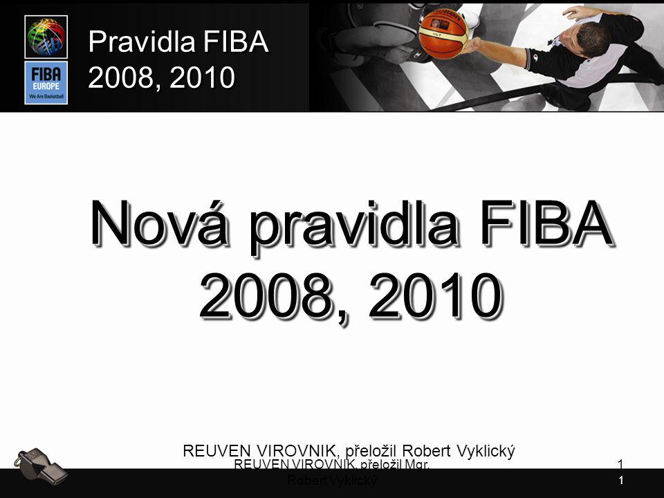 1 Pravidla FIBA 2008, 2010 Pravidla FIBA 2008, 2010 REUVEN VIROVNIK, přeložil Mgr. Robert Vyklický 1 Nová pravidla FIBA 2008, 2010 REUVEN VIROVNIK, př