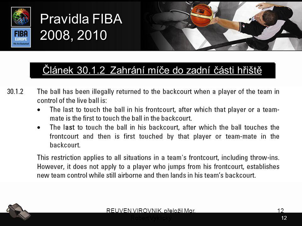 12 Pravidla FIBA 2008, 2010 Pravidla FIBA 2008, 2010 REUVEN VIROVNIK, přeložil Mgr. Robert Vyklický 12 Článek 30.1.2 Zahrání míče do zadní části hřišt