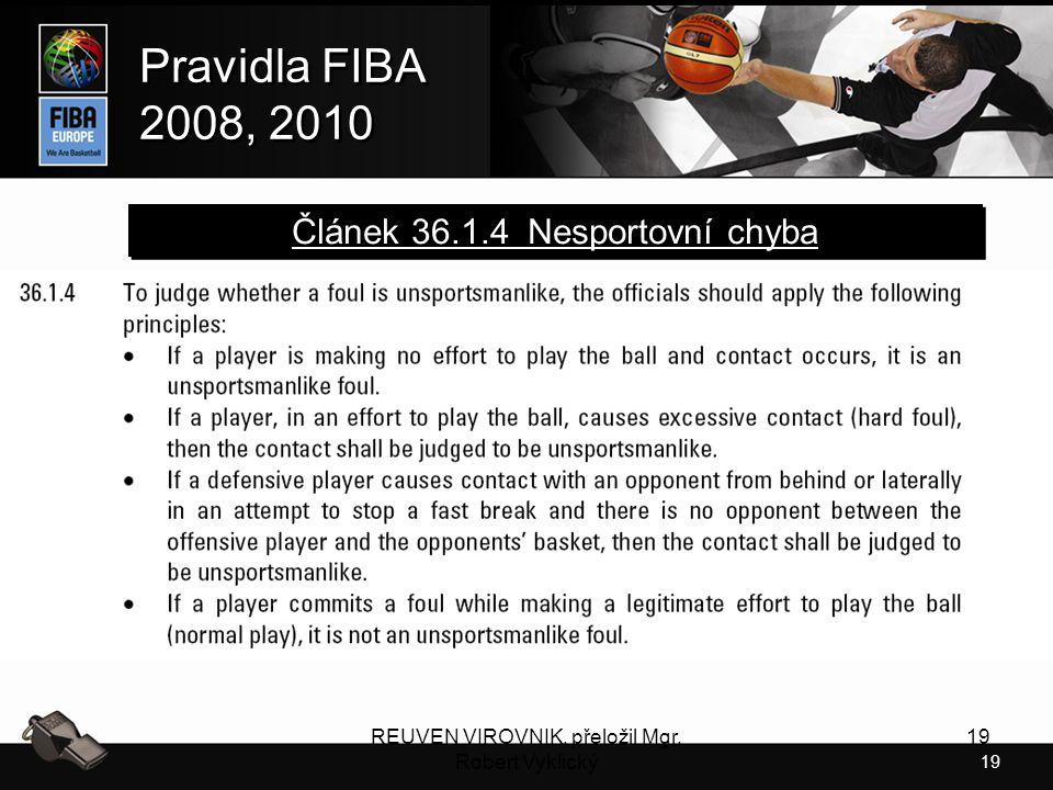 19 Pravidla FIBA 2008, 2010 Pravidla FIBA 2008, 2010 REUVEN VIROVNIK, přeložil Mgr. Robert Vyklický 19 Článek 36.1.4 Nesportovní chyba