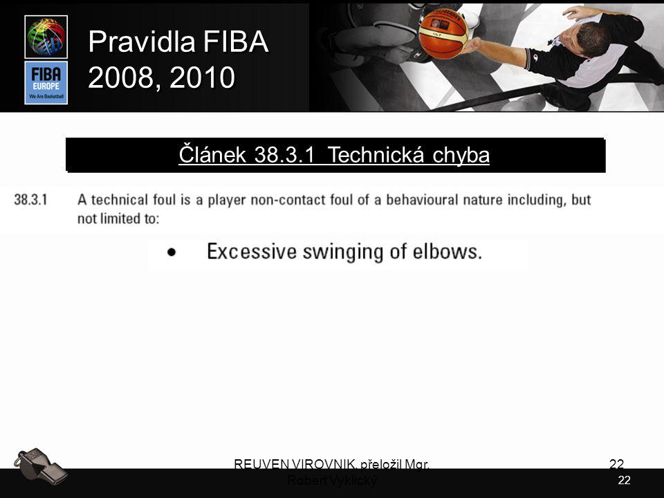 22 Pravidla FIBA 2008, 2010 Pravidla FIBA 2008, 2010 REUVEN VIROVNIK, přeložil Mgr. Robert Vyklický 22 Článek 38.3.1 Technická chyba