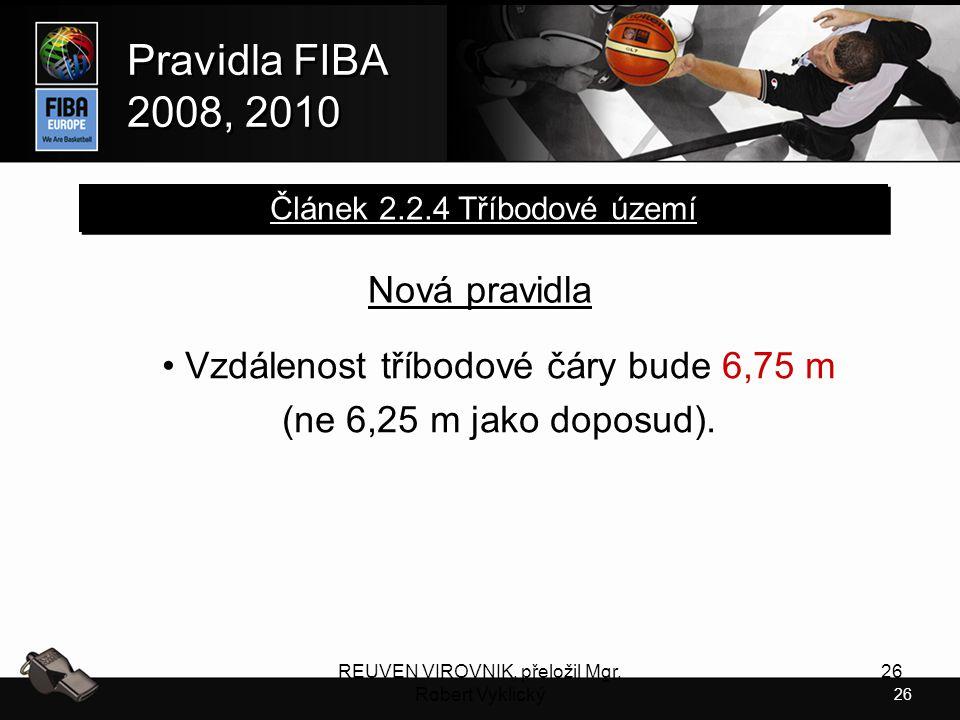 26 Pravidla FIBA 2008, 2010 Pravidla FIBA 2008, 2010 REUVEN VIROVNIK, přeložil Mgr. Robert Vyklický 26 Nová pravidla Vzdálenost tříbodové čáry bude 6,