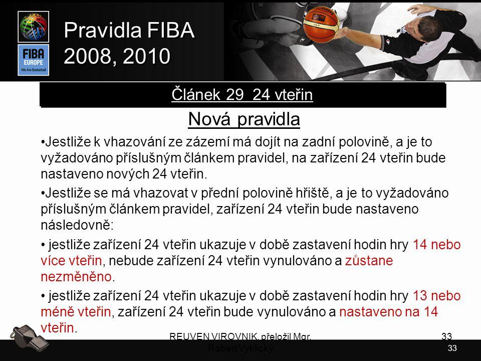 33 Pravidla FIBA 2008, 2010 Pravidla FIBA 2008, 2010 REUVEN VIROVNIK, přeložil Mgr. Robert Vyklický 33 Nová pravidla Jestliže k vhazování ze zázemí má