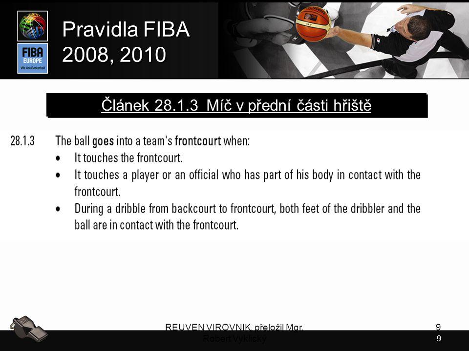 9 Pravidla FIBA 2008, 2010 Pravidla FIBA 2008, 2010 REUVEN VIROVNIK, přeložil Mgr. Robert Vyklický 9 Článek 28.1.3 Míč v přední části hřiště