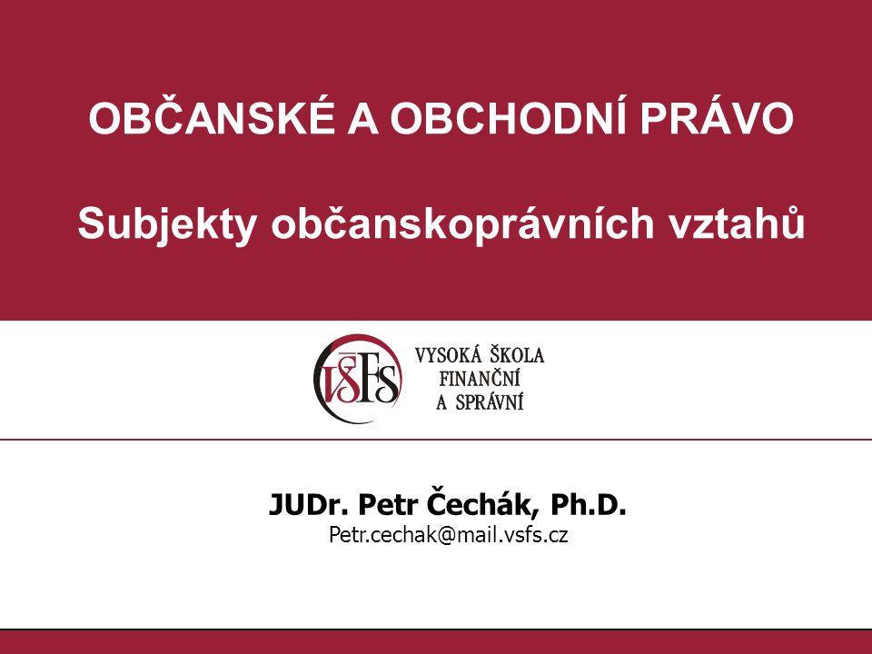 OBČANSKÉ A OBCHODNÍ PRÁVO Subjekty občanskoprávních vztahů JUDr. Petr Čechák, Ph.D. Petr.cechak@mail.vsfs.cz