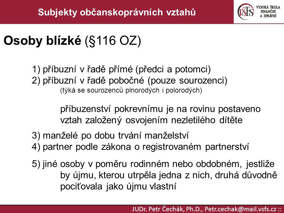 JUDr. Petr Čechák, Ph.D., Petr.cechak@mail.vsfs.cz :: Subjekty občanskoprávních vztahů Osoby blízké (§116 OZ) 1) příbuzní v řadě přímé (předci a potom