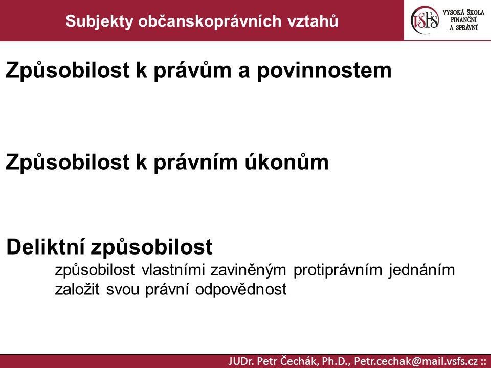 JUDr. Petr Čechák, Ph.D., Petr.cechak@mail.vsfs.cz :: Subjekty občanskoprávních vztahů Způsobilost k právům a povinnostem Způsobilost k právním úkonům