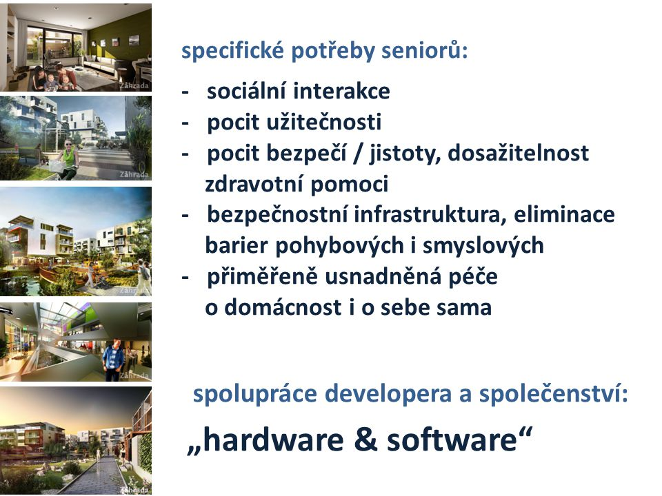 """specifické potřeby seniorů: - sociální interakce - pocit užitečnosti - pocit bezpečí / jistoty, dosažitelnost zdravotní pomoci - bezpečnostní infrastruktura, eliminace barier pohybových i smyslových - přiměřeně usnadněná péče o domácnost i o sebe sama spolupráce developera a společenství: """"hardware & software"""