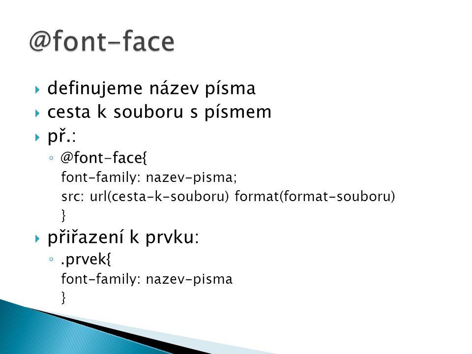  definujeme název písma  cesta k souboru s písmem  př.: ◦ @font-face{ font-family: nazev-pisma; src: url(cesta-k-souboru) format(format-souboru) }