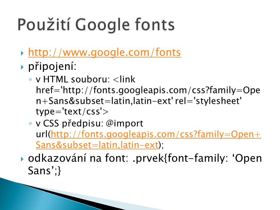  http://www.google.com/fonts http://www.google.com/fonts  připojení: ◦ v HTML souboru: ◦ v CSS předpisu: @import url(http://fonts.googleapis.com/css
