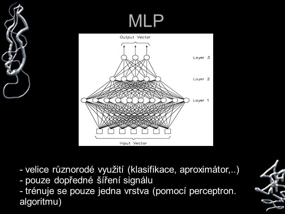 MLP - velice různorodé využití (klasifikace, aproximátor,..) - pouze dopředné šíření signálu - trénuje se pouze jedna vrstva (pomocí perceptron.