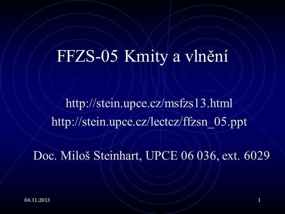 04.11.20131 FFZS-05 Kmity a vlnění http://stein.upce.cz/msfzs13.html http://stein.upce.cz/lectcz/ffzsn_05.ppt Doc. Miloš Steinhart, UPCE 06 036, ext.