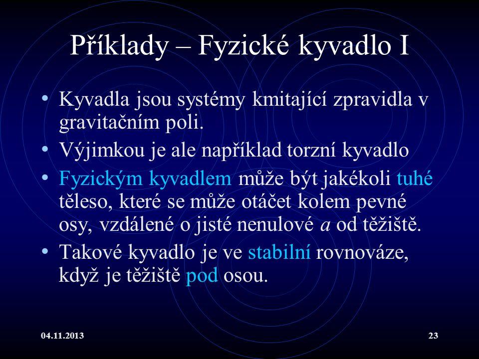 04.11.201323 Příklady – Fyzické kyvadlo I Kyvadla jsou systémy kmitající zpravidla v gravitačním poli. Výjimkou je ale například torzní kyvadlo Fyzick