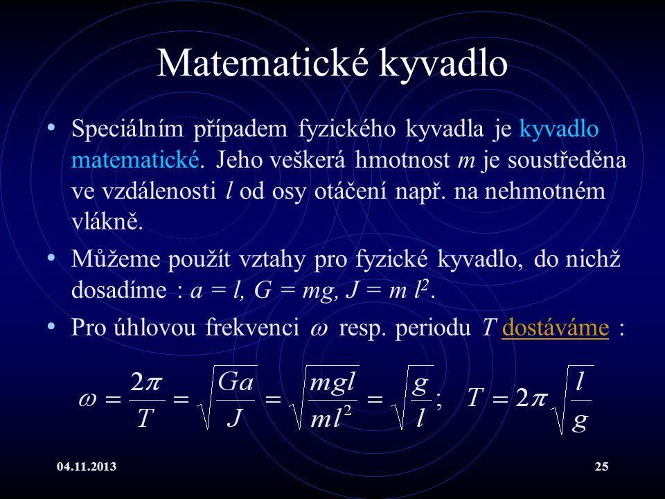 04.11.201325 Matematické kyvadlo Speciálním případem fyzického kyvadla je kyvadlo matematické. Jeho veškerá hmotnost m je soustředěna ve vzdálenosti l