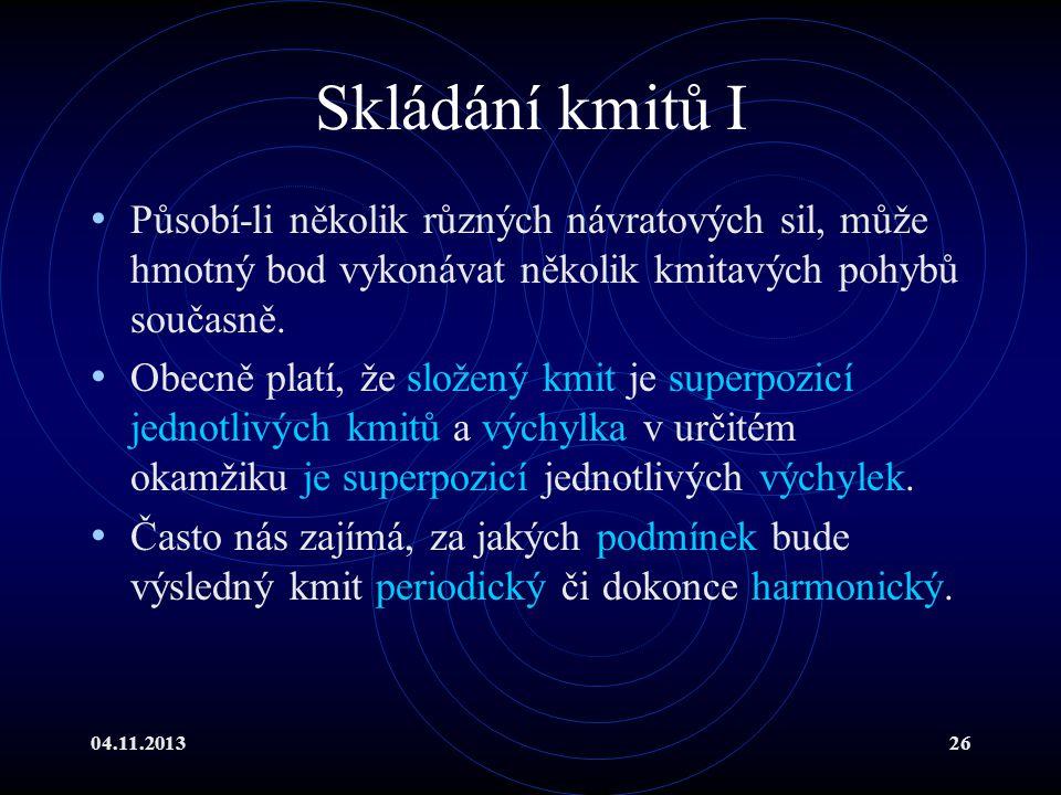 04.11.201326 Skládání kmitů I Působí-li několik různých návratových sil, může hmotný bod vykonávat několik kmitavých pohybů současně. Obecně platí, že