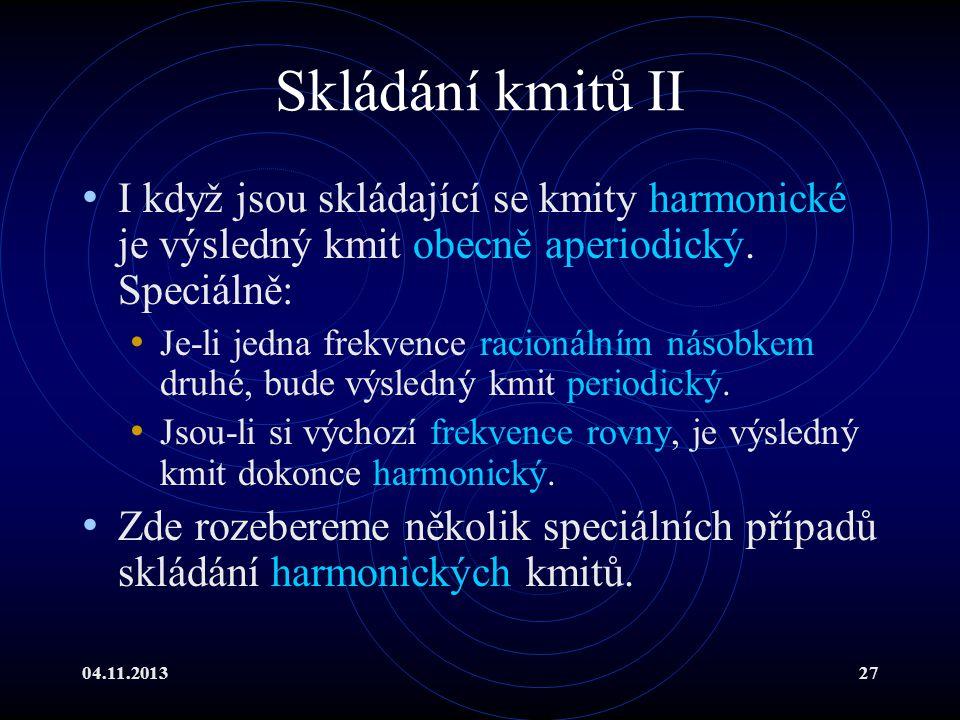 04.11.201327 Skládání kmitů II I když jsou skládající se kmity harmonické je výsledný kmit obecně aperiodický. Speciálně: Je-li jedna frekvence racion