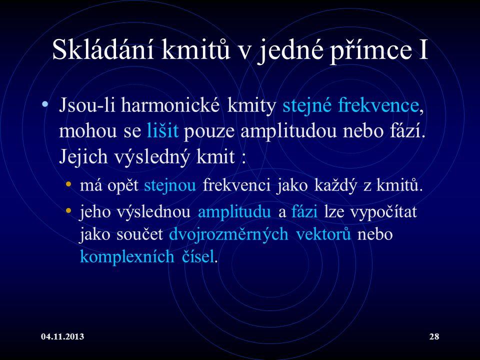 04.11.201328 Skládání kmitů v jedné přímce I Jsou-li harmonické kmity stejné frekvence, mohou se lišit pouze amplitudou nebo fází. Jejich výsledný kmi