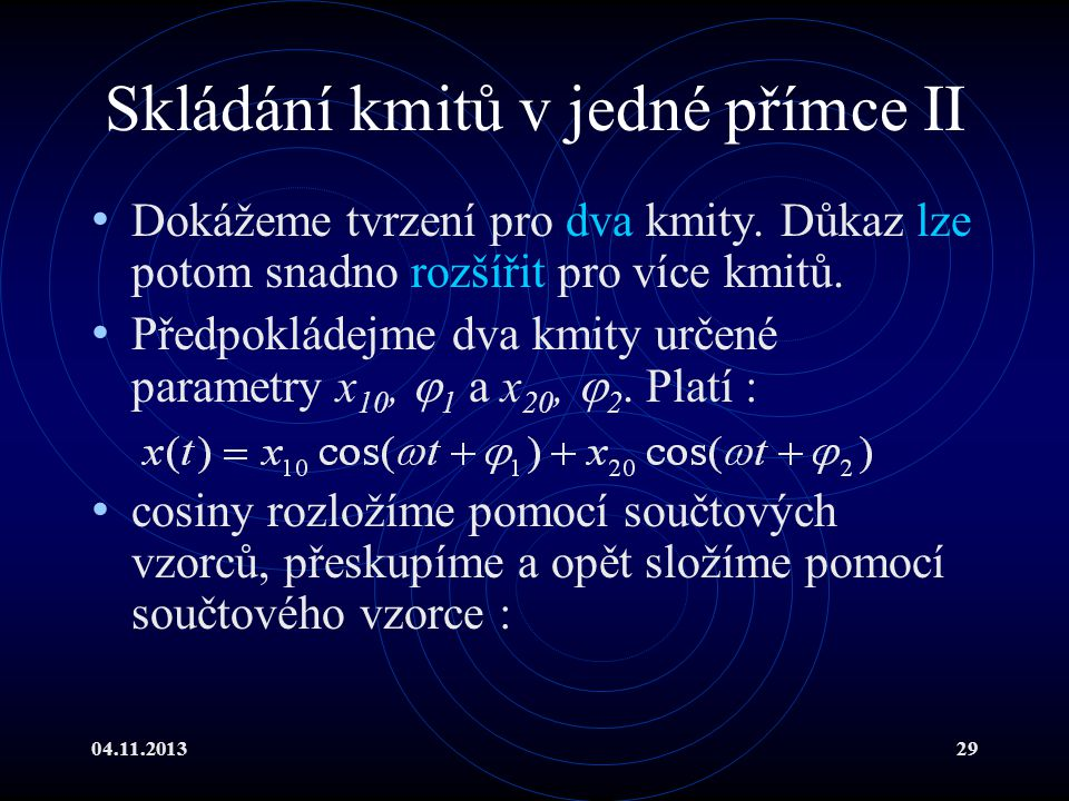 04.11.201329 Skládání kmitů v jedné přímce II Dokážeme tvrzení pro dva kmity. Důkaz lze potom snadno rozšířit pro více kmitů. Předpokládejme dva kmity
