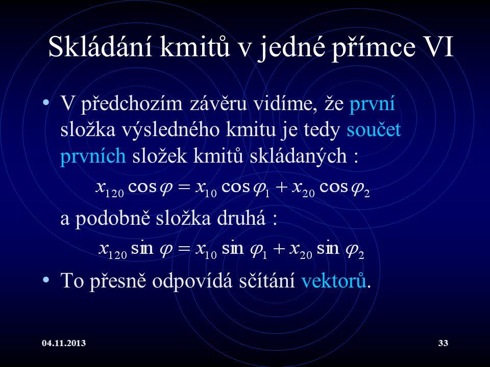 04.11.201333 Skládání kmitů v jedné přímce VI V předchozím závěru vidíme, že první složka výsledného kmitu je tedy součet prvních složek kmitů skládan