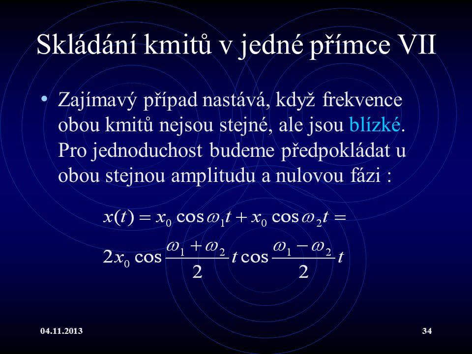 04.11.201334 Skládání kmitů v jedné přímce VII Zajímavý případ nastává, když frekvence obou kmitů nejsou stejné, ale jsou blízké. Pro jednoduchost bud
